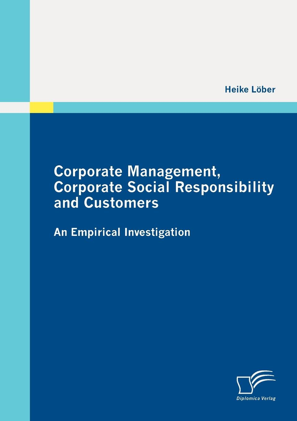 Heike Löber Corporate Management, Corporate Social Responsibility and Customers. An Empirical Investigation недорго, оригинальная цена