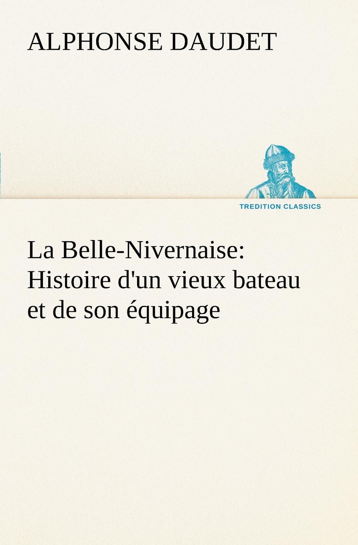 Alphonse Daudet La Belle-Nivernaise. Histoire d.un vieux bateau et de son equipage
