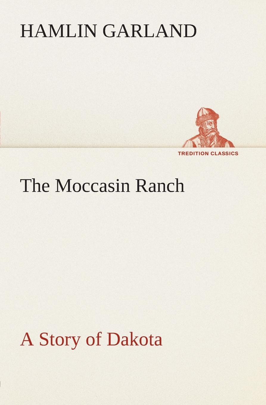 Hamlin Garland The Moccasin Ranch A Story of Dakota garland hamlin a spoil of office a story of the modern west