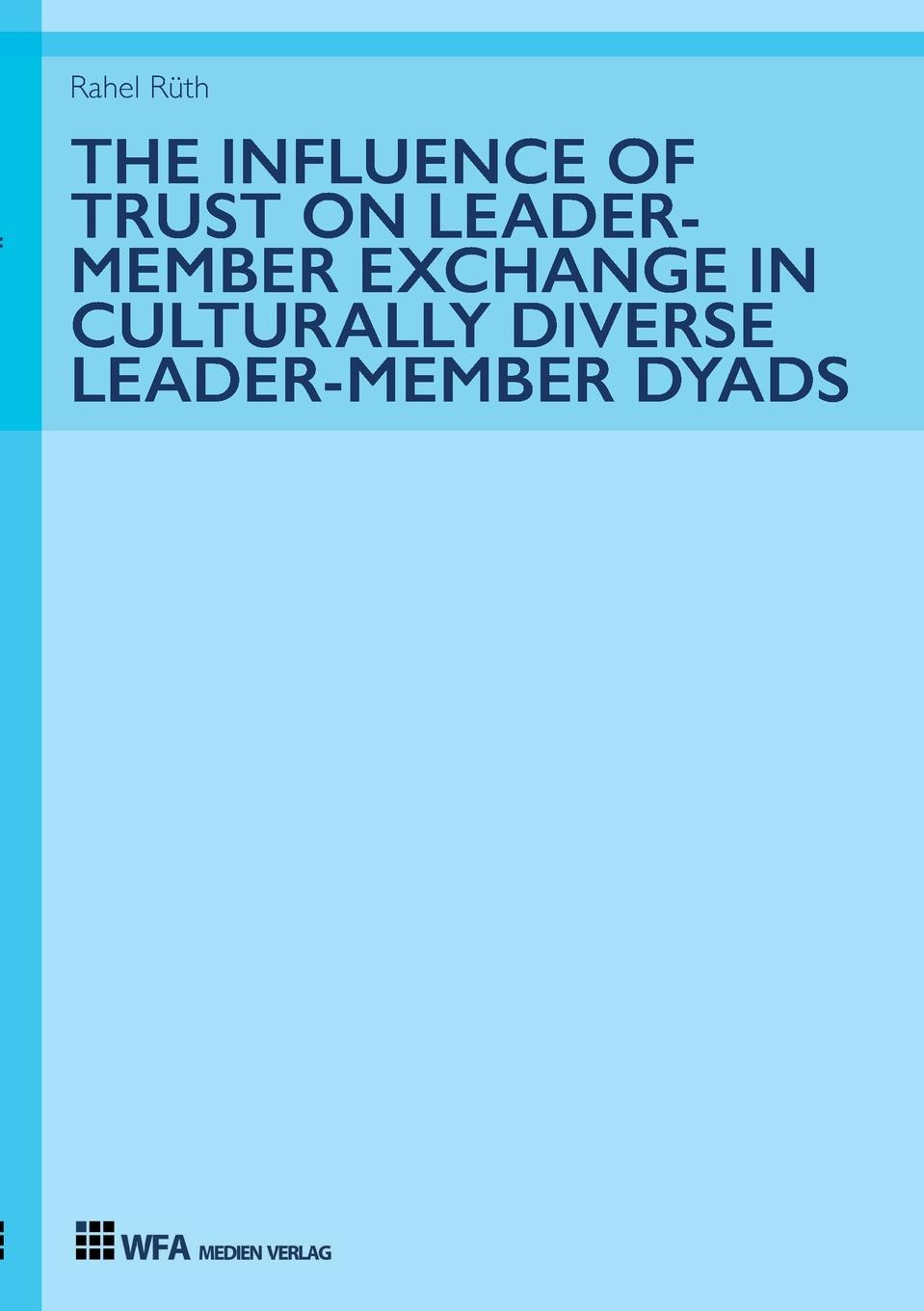 Rahel Rüth The Influence of Trust on Leader-Member Exchange in Culturally Diverse Leader-Member Dyads sherwyn morreale building the high trust organization strategies for supporting five key dimensions of trust