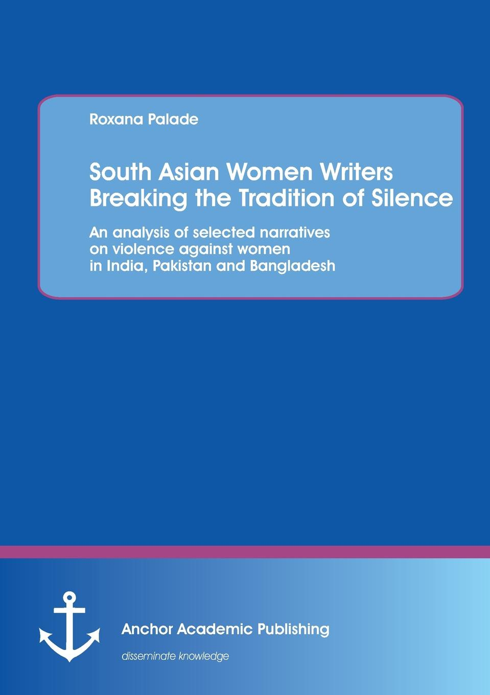 Roxana Palade South Asian Women Writers Breaking the Tradition of Silence. An analysis of selected narratives on violence against women in India, Pakistan and Bangladesh цена 2017