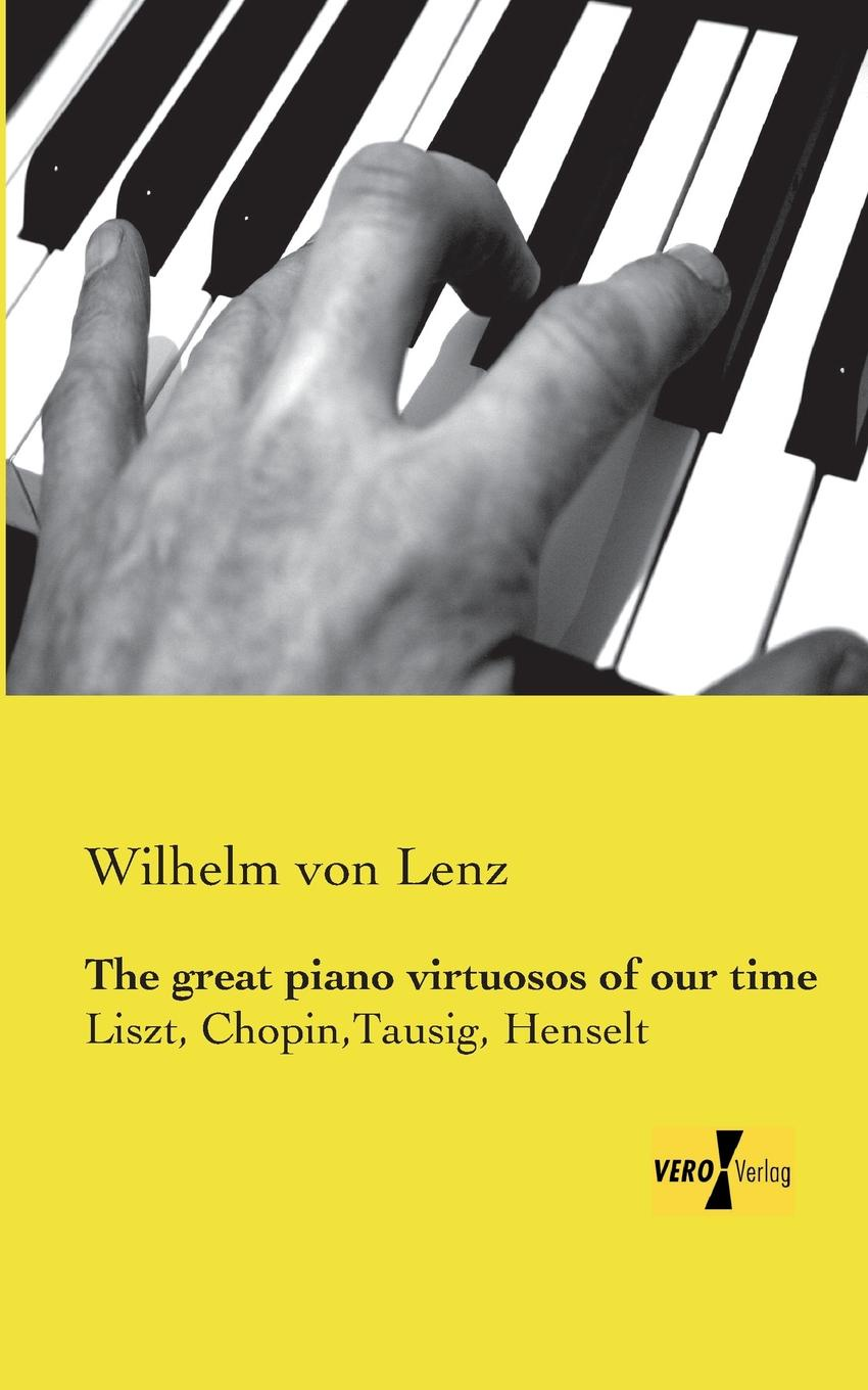 Wilhelm Von Lenz The Great Piano Virtuosos of Our Time hadley milton stories about famous men and women of our great country containing the lives of almost fifty of our nations heroes and heroines