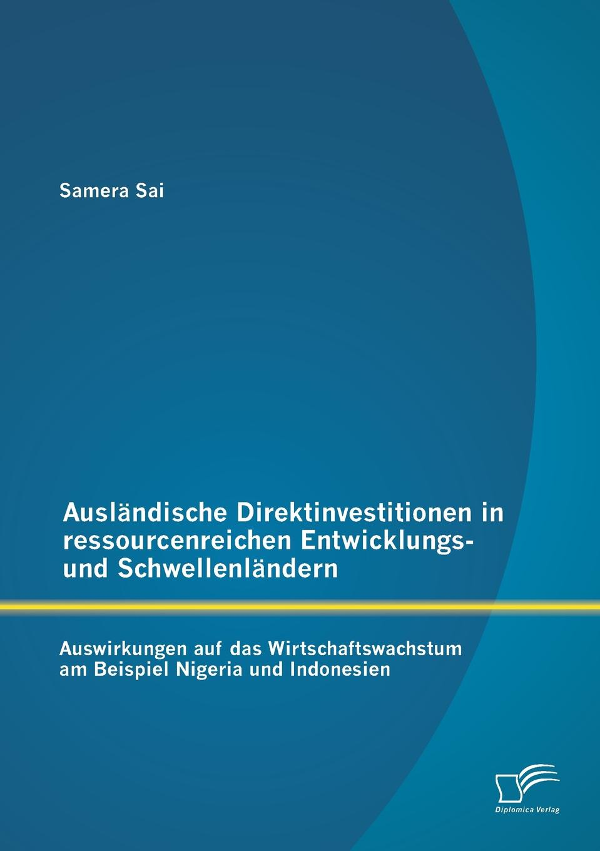 Samera Sai Auslandische Direktinvestitionen in ressourcenreichen Entwicklungs- und Schwellenlandern. Auswirkungen auf das Wirtschaftswachstum am Beispiel Nigeria und Indonesien arno hummel moglichkeiten und restriktionen von mittelstandsunternehmen bei direktinvestitionen im asiatisch pazifischen wirtschaftsraum