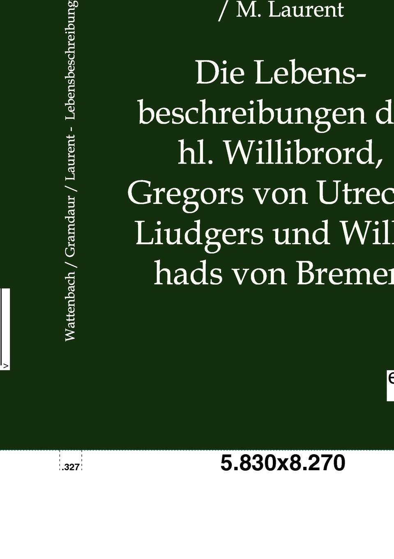Wilhelm Wattenbach, G. Grandaur, M. Laurent Die Lebensbeschreibungen Des Hl. Willibrord, Gregors Von Utrecht, Liudgers Und Willehads Von Bremen perfeo base pf bas vlt violet