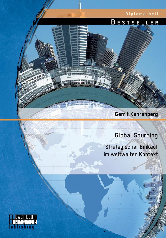 Gerrit Kehrenberg Global Sourcing. Strategischer Einkauf Im Weltweiten Kontext fred sollish strategic global sourcing best practices
