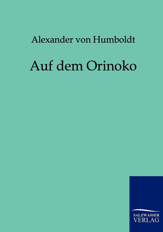 Alexander von Humboldt Auf dem Orinoko alexander von humboldt ansichten der natur mit wissenschaftlichen erlauterungen vol 1 classic reprint