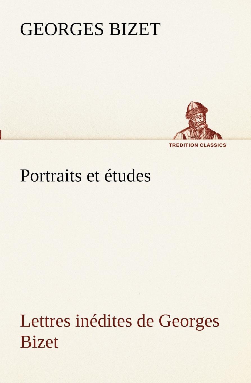 Georges Bizet Portraits et etudes; Lettres inedites de Georges Bizet renée caroline de froulay créquy lettres inedites de la marquise de crequi a senac de meilhan 1782 1789