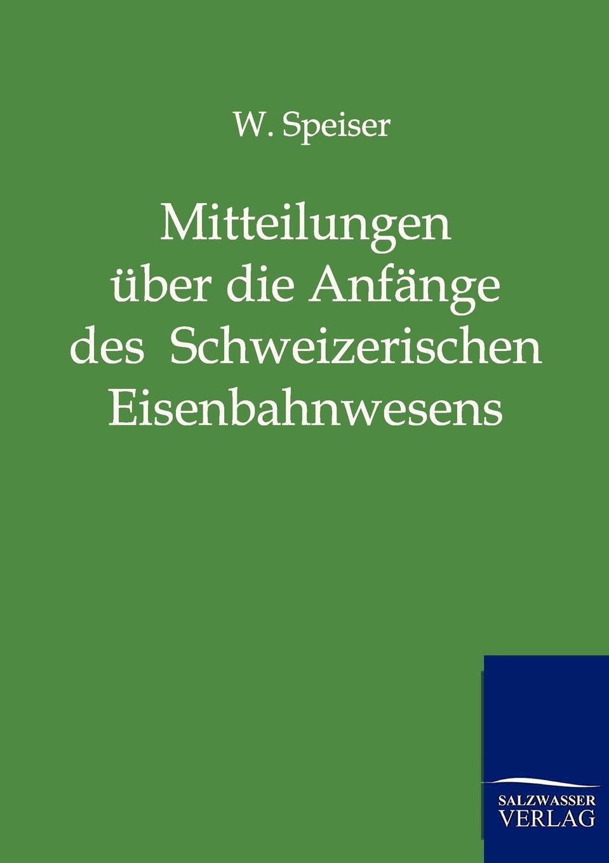 W. Speiser Mitteilungen uber die Anfange des Schweizerischen Eisenbahnwesens und uber die ersten Jahre der Schweizerischen Centralbahn
