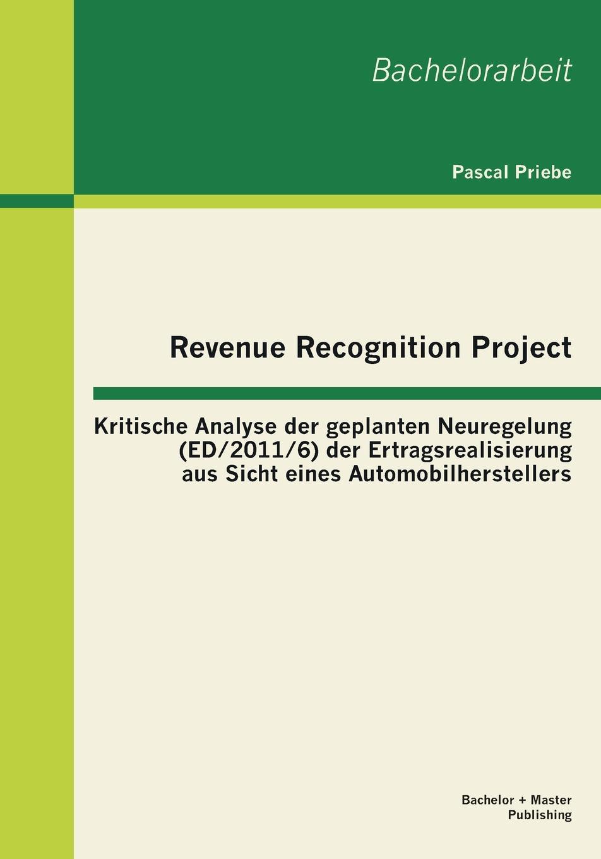 Pascal Priebe Revenue Recognition Project. Kritische Analyse der geplanten Neuregelung (ED/2011/6) der Ertragsrealisierung aus Sicht eines Automobilherstellers christian köppen portfoliomanagement im strom und gashandel aus der sicht eines energieversorgungsunternehmens evu