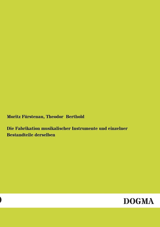Moritz Furstenau, Theodor Berthold Die Fabrikation Musikalischer Instrumente Und Einzelner Bestandteile Derselben sonnleitner alois theodor die höhlenkinder im heimlichen grund