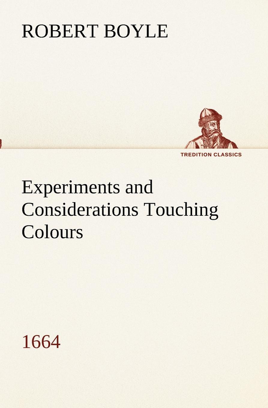 Robert Boyle Experiments and Considerations Touching Colours (1664)
