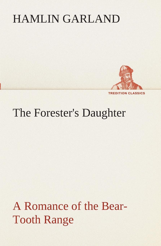 Hamlin Garland The Forester.s Daughter A Romance of the Bear-Tooth Range garland hamlin the forester s daughter a romance of the bear tooth range