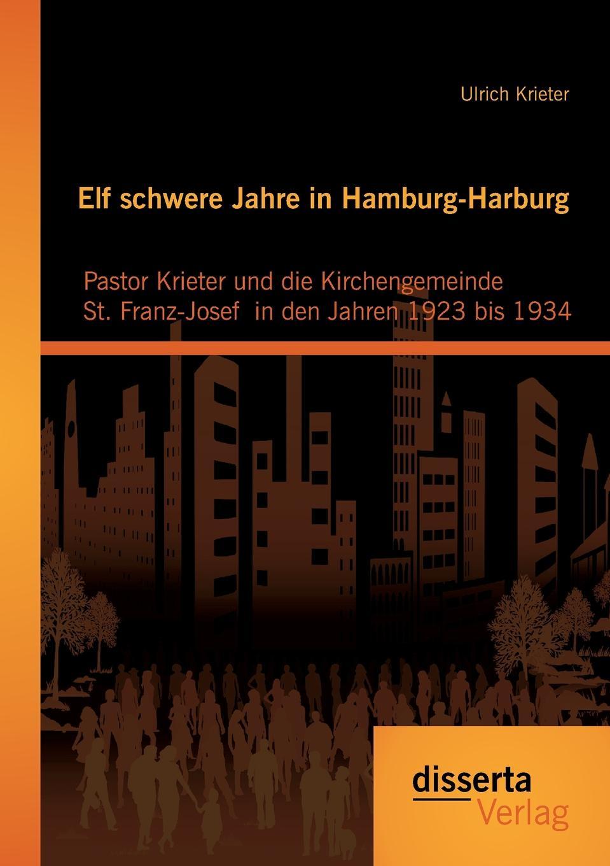 лучшая цена Ulrich Krieter Elf schwere Jahre in Hamburg-Harburg. Pastor Krieter und die Kirchengemeinde St. Franz-Josef in den Jahren 1923 bis 1934