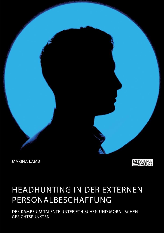 Marina Lamb Headhunting in der externen Personalbeschaffung. Der Kampf um Talente unter ethischen und moralischen Gesichtspunkten jeremie röhrig personalmanagement und green recruiting die einflusse der nachhaltigkeitsdiskussion auf die personalbeschaffung