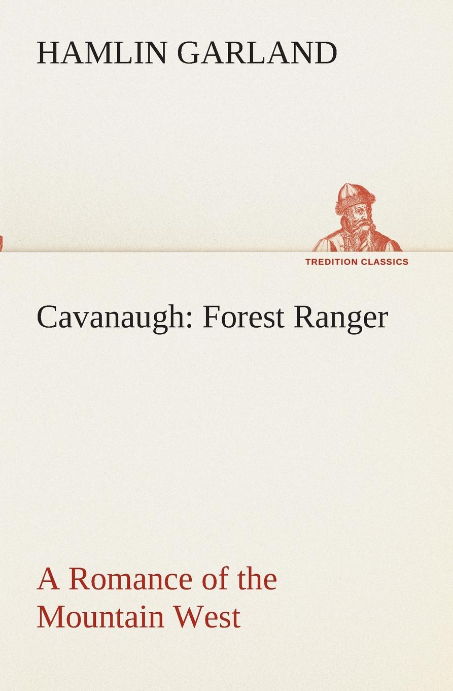 Hamlin Garland Cavanaugh. Forest Ranger A Romance of the Mountain West garland hamlin cavanagh forest ranger a romance of the mountain west
