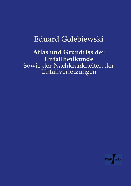 Eduard Golebiewski Atlas und Grundriss der Unfallheilkunde heinrich helferich atlas und grundriss der traumatischen frakturen und luxationen classic reprint