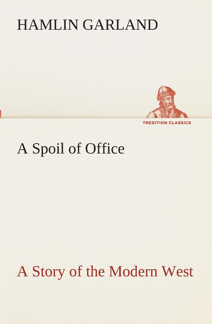 Hamlin Garland A Spoil of Office A Story of the Modern West garland hamlin a spoil of office a story of the modern west
