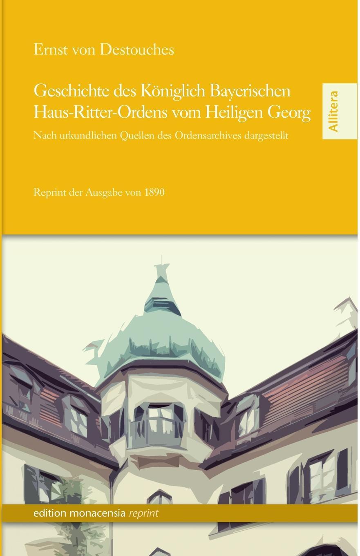 Ernst Von Destouches Geschichte Des Koniglich Bayerischen Haus-Ritter-Ordens Vom Heiligen Georg