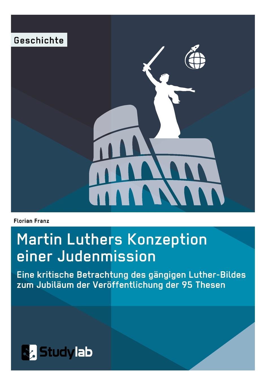 Florian Franz Martin Luthers Konzeption einer Judenmission. Eine kritische Betrachtung des gangigen Luther-Bildes zum Jubilaum der Veroffentlichung der 95 Thesen hanna heller luther ein film von eric till 2003 und sein bild von luther