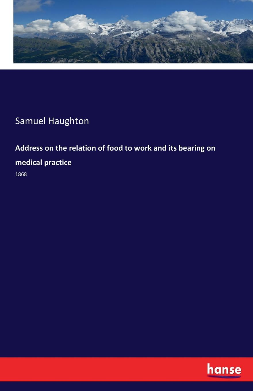 Samuel Haughton Address on the relation of food to work and its bearing on medical practice