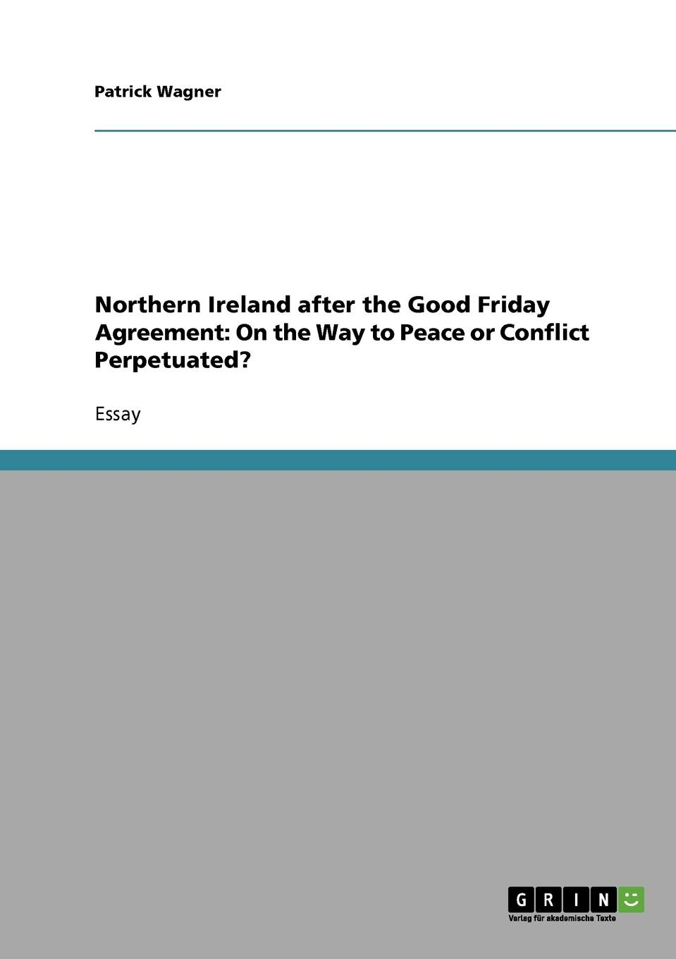 Patrick Wagner Northern Ireland after the Good Friday Agreement. On the Way to Peace or Conflict Perpetuated. yusuf cinar from conflict to peace rehabilitation process in the phase of transforming conflict the case of northern ireland