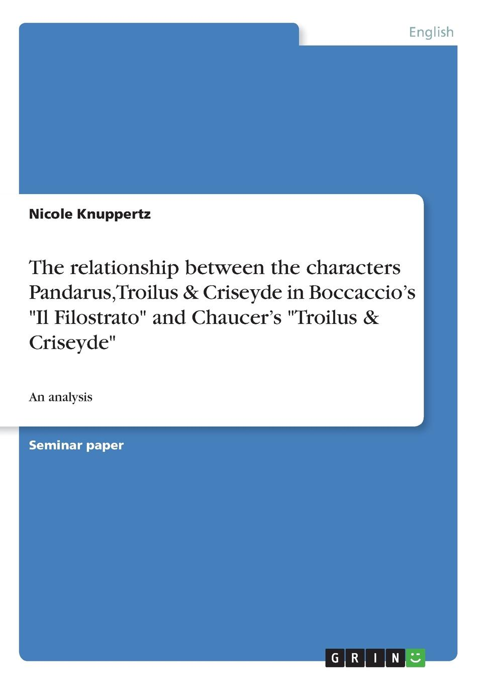 Nicole Knuppertz The relationship between the characters Pandarus, Troilus . Criseyde in Boccaccio.s Il Filostrato and Chaucer.s Troilus . Criseyde chaucer s language