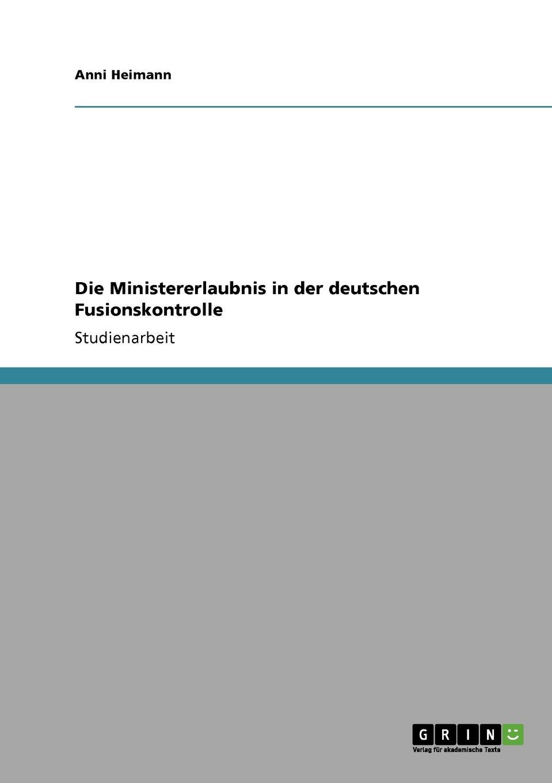 Anni Heimann Die Ministererlaubnis in der deutschen Fusionskontrolle недорого