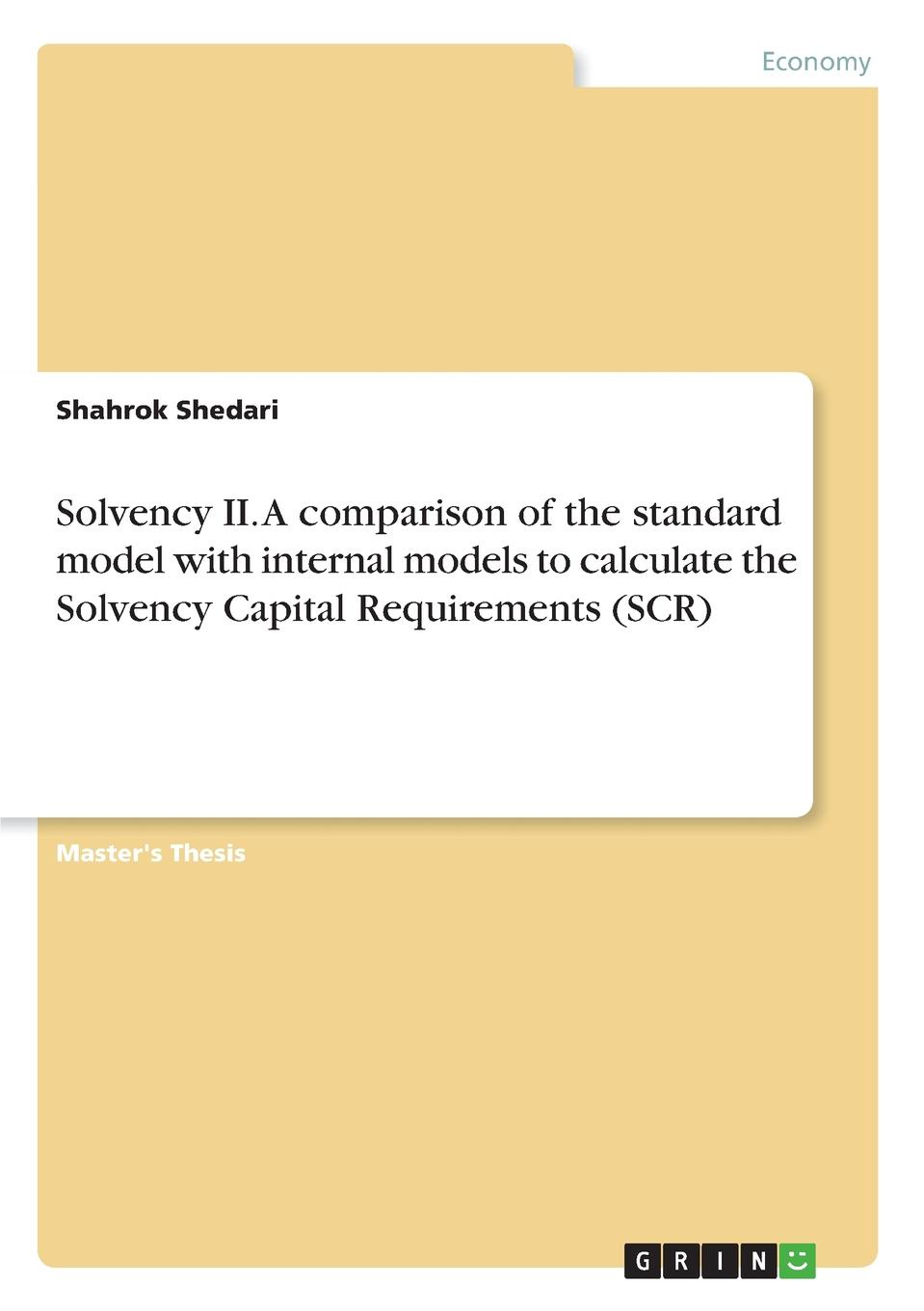 Shahrok Shedari Solvency II. A comparison of the standard model with internal models to calculate the Solvency Capital Requirements (SCR) david buckham executive s guide to solvency ii