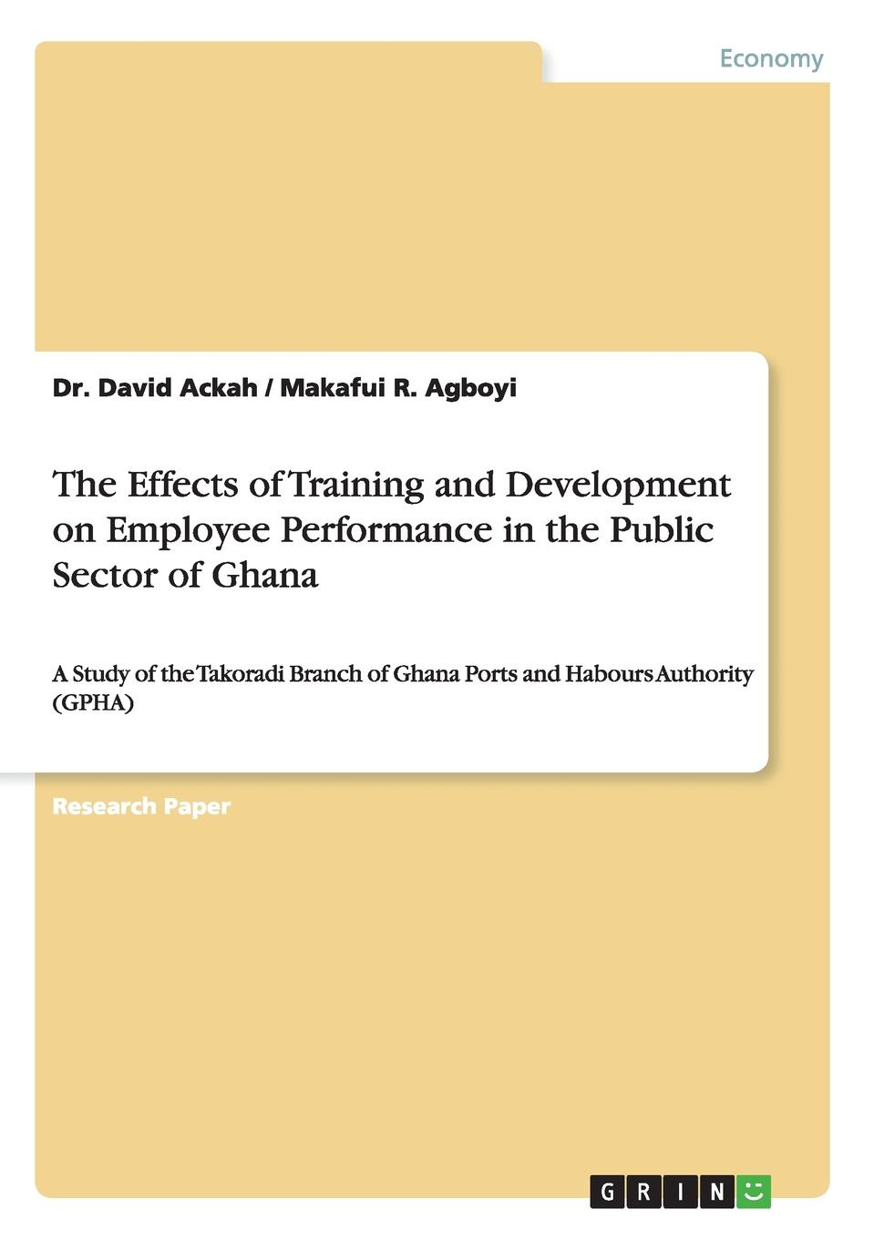 Dr. David Ackah, Makafui R. Agboyi The Effects of Training and Development on Employee Performance in the Public Sector of Ghana alemayehu belayneh the impact of refreshment training for school improvement