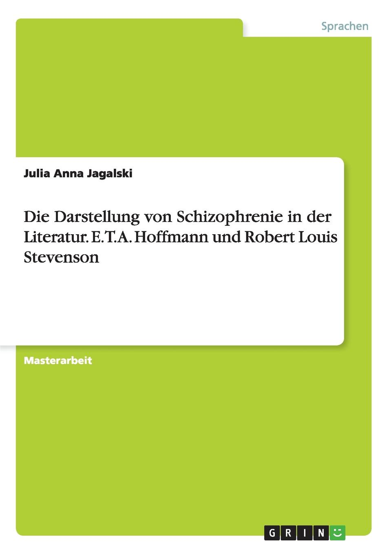 Julia Anna Jagalski Die Darstellung von Schizophrenie in der Literatur. E.T.A. Hoffmann und Robert Louis Stevenson die elixiere des teufels