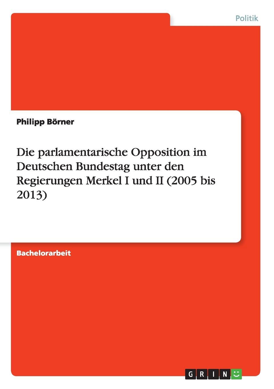 Philipp Börner Die parlamentarische Opposition im Deutschen Bundestag unter den Regierungen Merkel I und II (2005 bis 2013) creative opposition