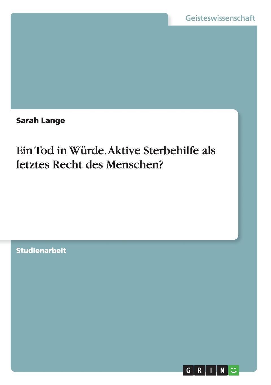 Sarah Lange Ein Tod in Wurde. Aktive Sterbehilfe als letztes Recht des Menschen. цена и фото