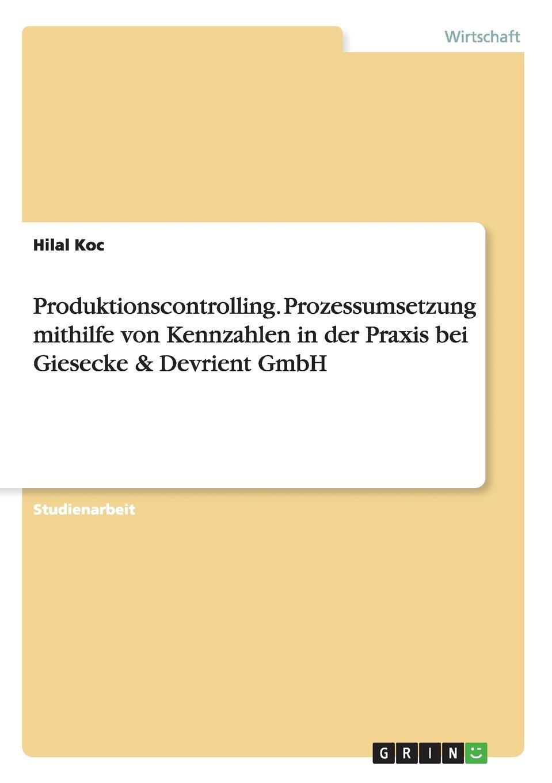 Hilal Koc Produktionscontrolling. Prozessumsetzung mithilfe von Kennzahlen in der Praxis bei Giesecke . Devrient GmbH