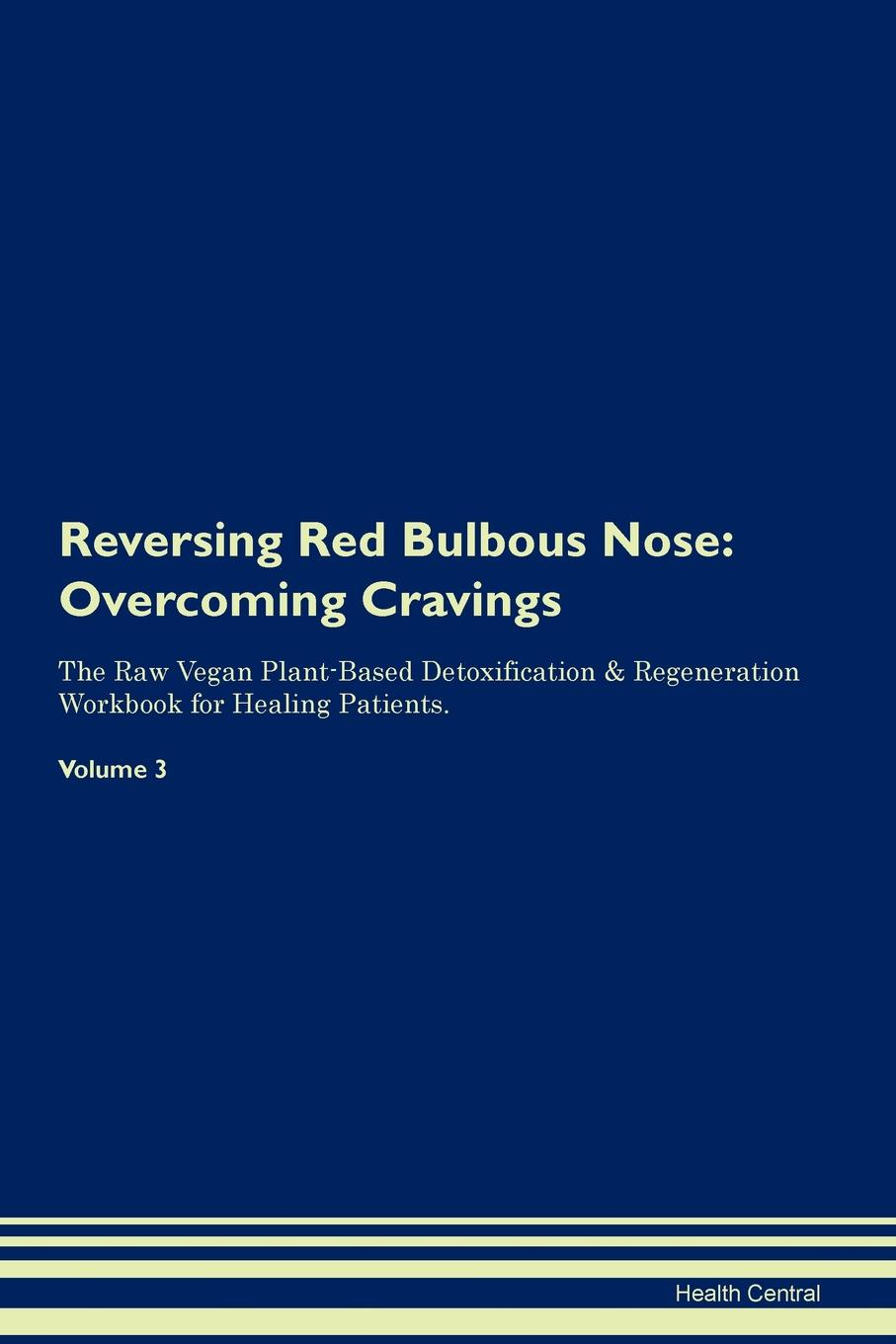 Health Central Reversing Red Bulbous Nose. Overcoming Cravings The Raw Vegan Plant-Based Detoxification . Regeneration Workbook for Healing Patients. Volume 3
