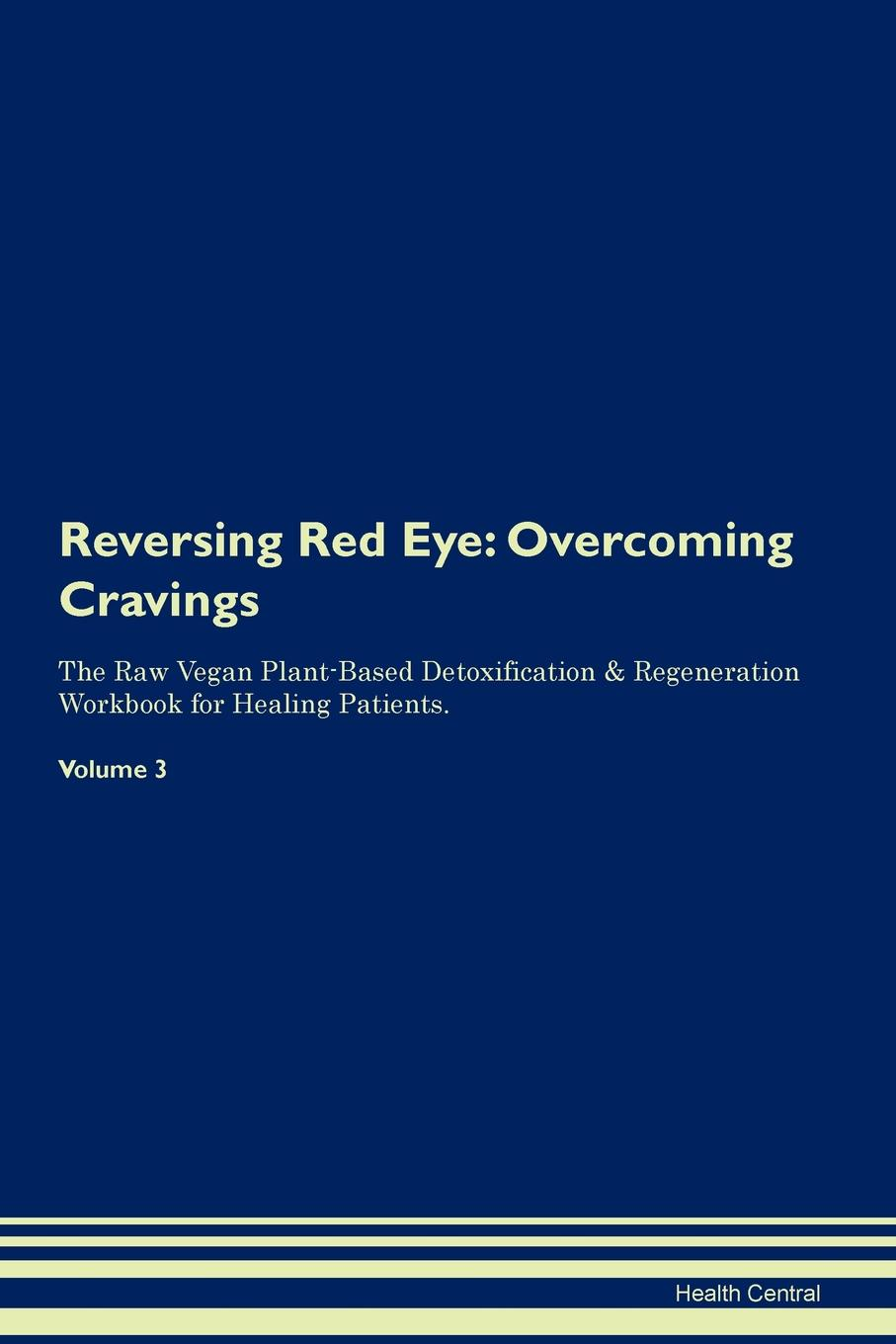 Health Central Reversing Red Eye. Overcoming Cravings The Raw Vegan Plant-Based Detoxification . Regeneration Workbook for Healing Patients. Volume 3