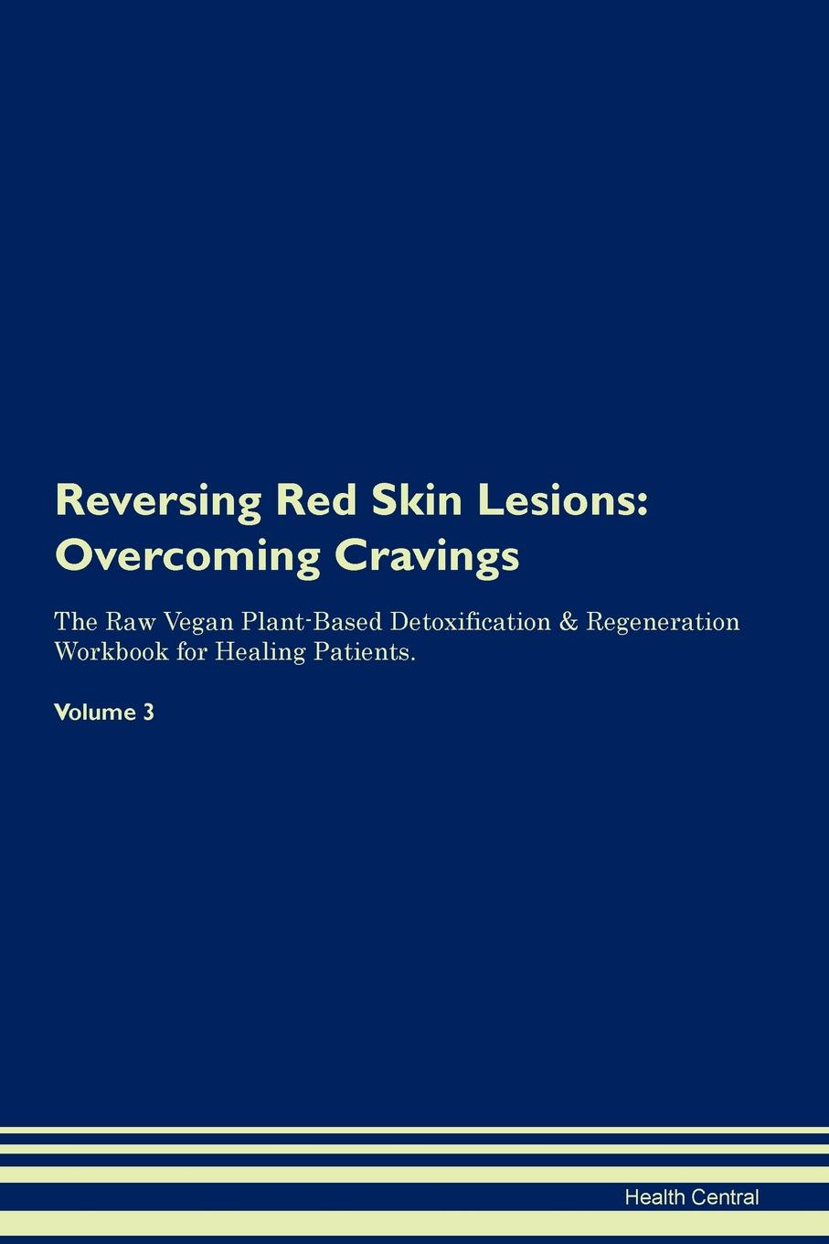Health Central Reversing Red Skin Lesions. Overcoming Cravings The Raw Vegan Plant-Based Detoxification . Regeneration Workbook for Healing Patients. Volume 3