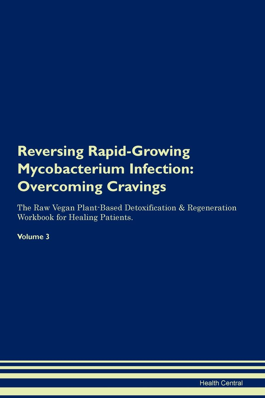 Health Central Reversing Rapid-Growing Mycobacterium Infection. Overcoming Cravings The Raw Vegan Plant-Based Detoxification . Regeneration Workbook for Healing Patients. Volume 3 mycobacterium abscessus