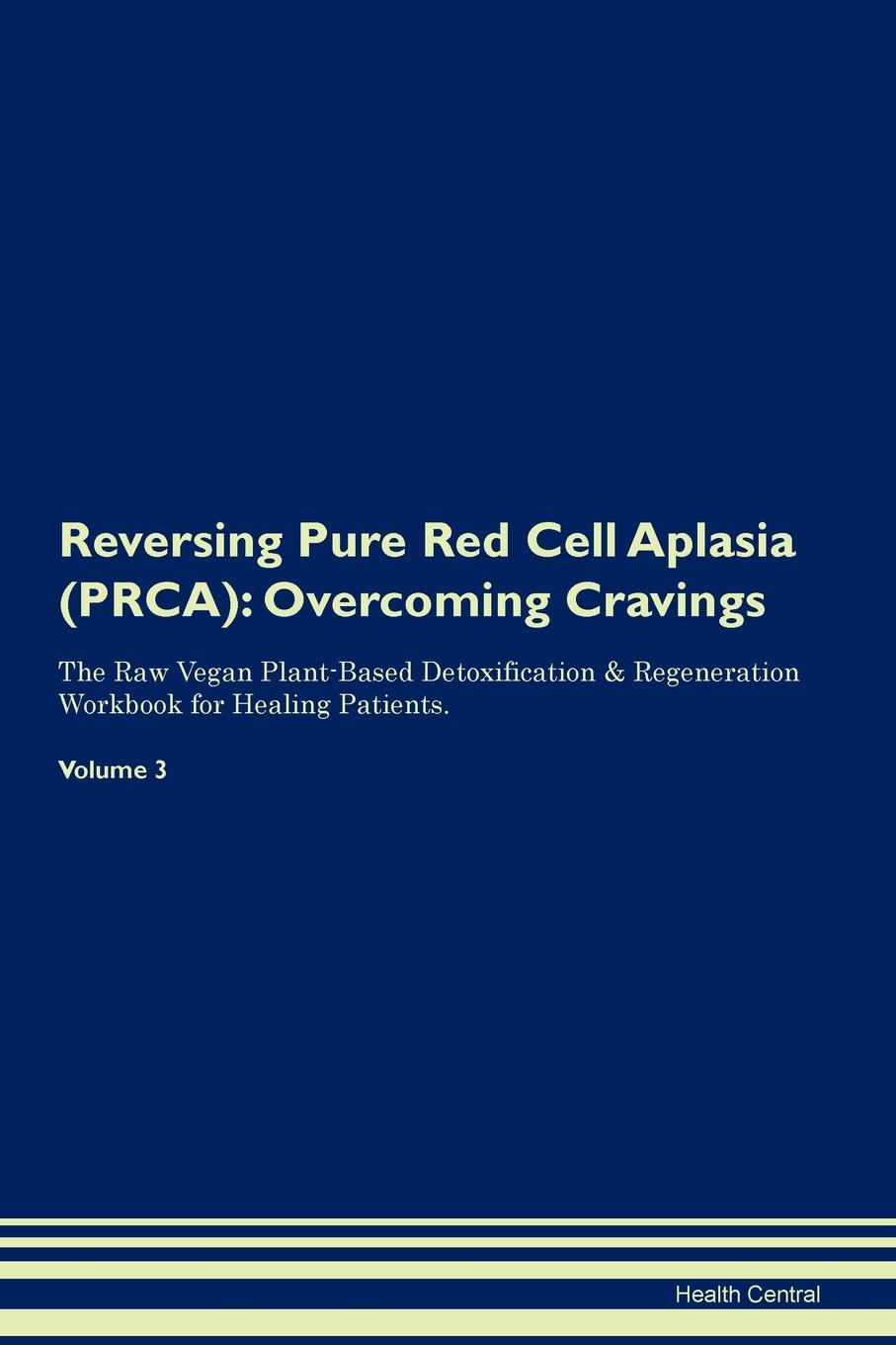 Health Central Reversing Pure Red Cell Aplasia (PRCA). Overcoming Cravings The Raw Vegan Plant-Based Detoxification . Regeneration Workbook for Healing Patients.Volume 3