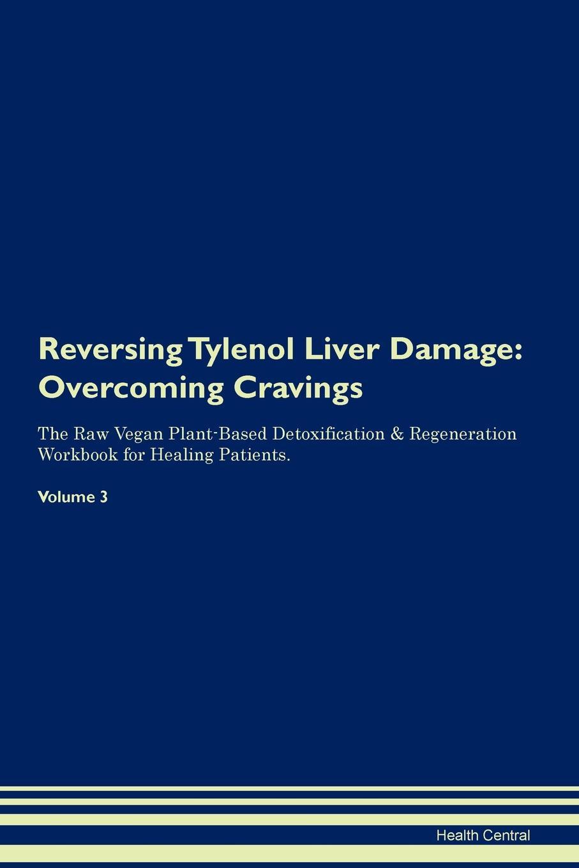 Health Central Reversing Tylenol Liver Damage. Overcoming Cravings The Raw Vegan Plant-Based Detoxification . Regeneration Workbook for Healing Patients. Volume 3