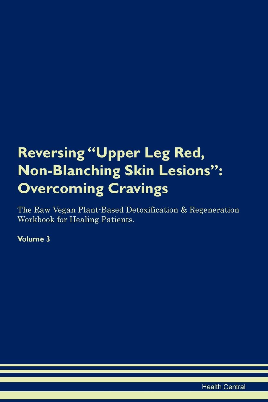 Health Central Reversing Upper Leg Red, Non-Blanching Skin Lesions. Overcoming Cravings The Raw Vegan Plant-Based Detoxification . Regeneration Workbook for Healing Patients. Volume 3