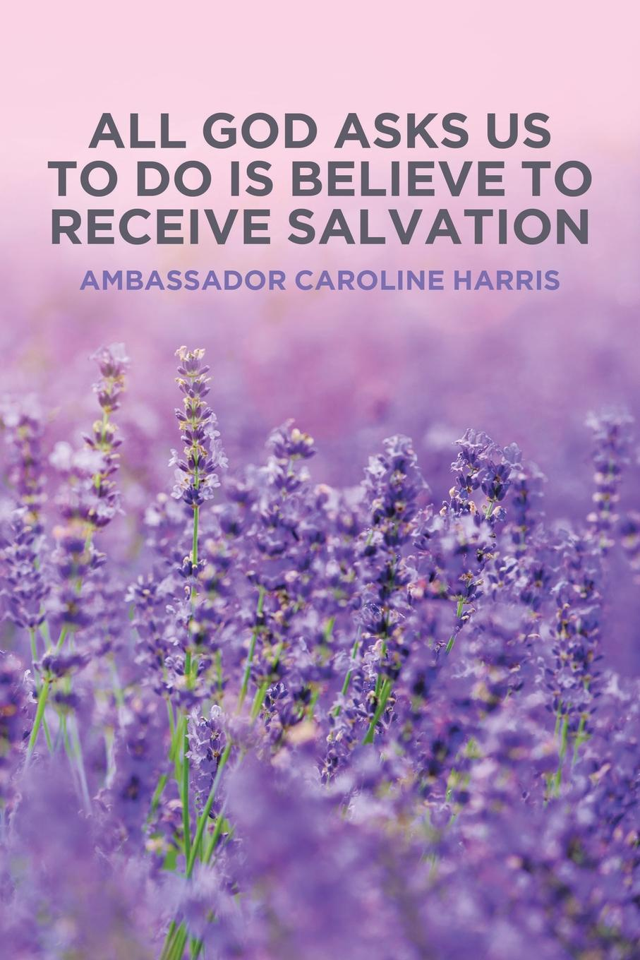 Ambassador Caroline Harris All God Asks Us to Do Is Believe to Receive Salvation jim greene the god who is i am