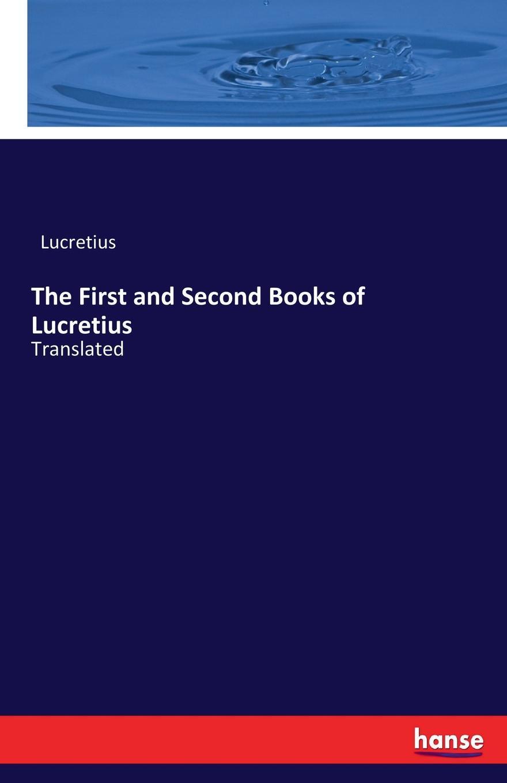 Titus Lucretius Carus The First and Second Books of Lucretius
