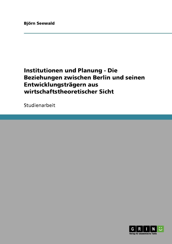 Björn Seewald Institutionen und Planung - Die Beziehungen zwischen Berlin und seinen Entwicklungstragern aus wirtschaftstheoretischer Sicht besser als sex berlin