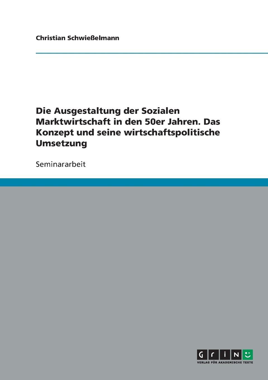 Christian Schwießelmann Die Ausgestaltung der Sozialen Marktwirtschaft in den 50er Jahren. Das Konzept und seine wirtschaftspolitische Umsetzung