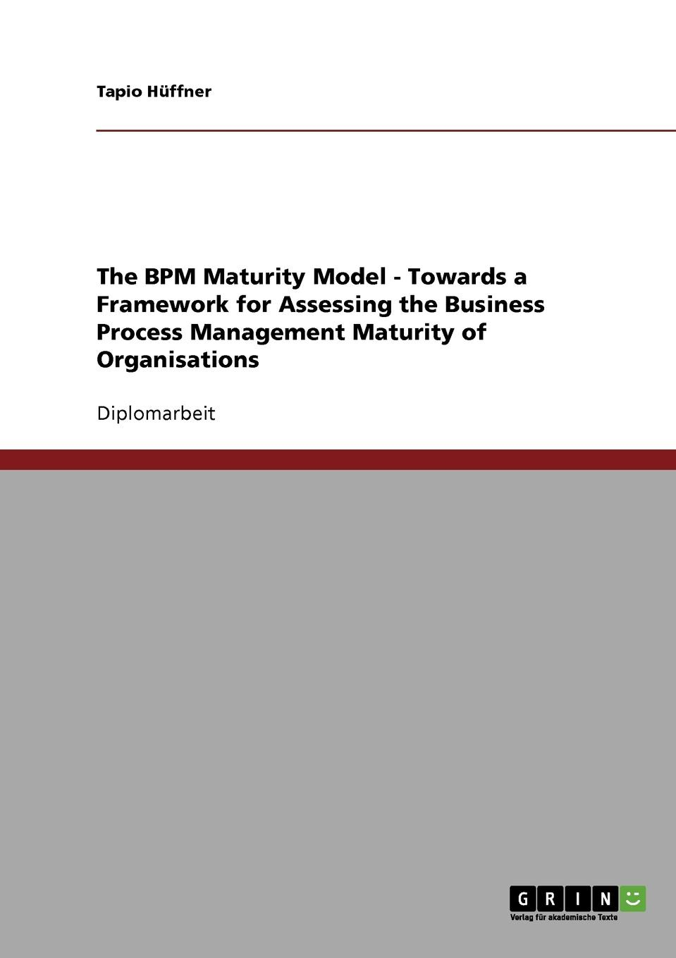 Tapio Huffner, Tapio H. Ffner The Bpm Maturity Model. Towards a Framework for Assessing the Business Process Management Maturity of Organisations marcus alexander strategy for the corporate level where to invest what to cut back and how to grow organisations with multiple divisions