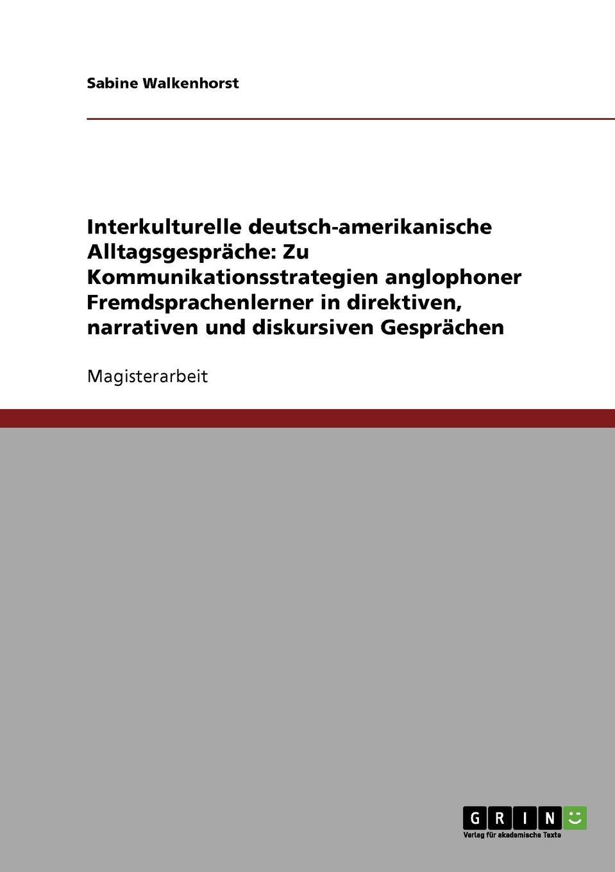 Sabine Walkenhorst Interkulturelle deutsch-amerikanische Alltagsgesprache. Zu Kommunikationsstrategien anglophoner Fremdsprachenlerner in direktiven, narrativen und diskursiven Gesprachen