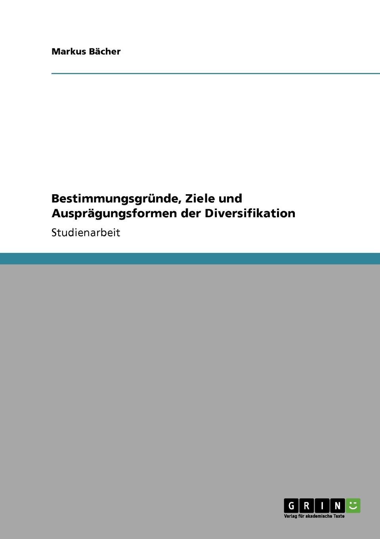 Bestimmungsgrunde, Ziele und Auspragungsformen der Diversifikation Studienarbeit aus dem Jahr 2007 im Fachbereich BWL - Allgemeines...