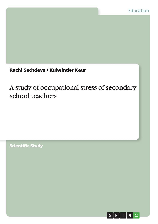 Ruchi Sachdeva, Kulwinder Kaur A study of occupational stress of secondary school teachers occupational stress and job satisfaction in a public enterprise