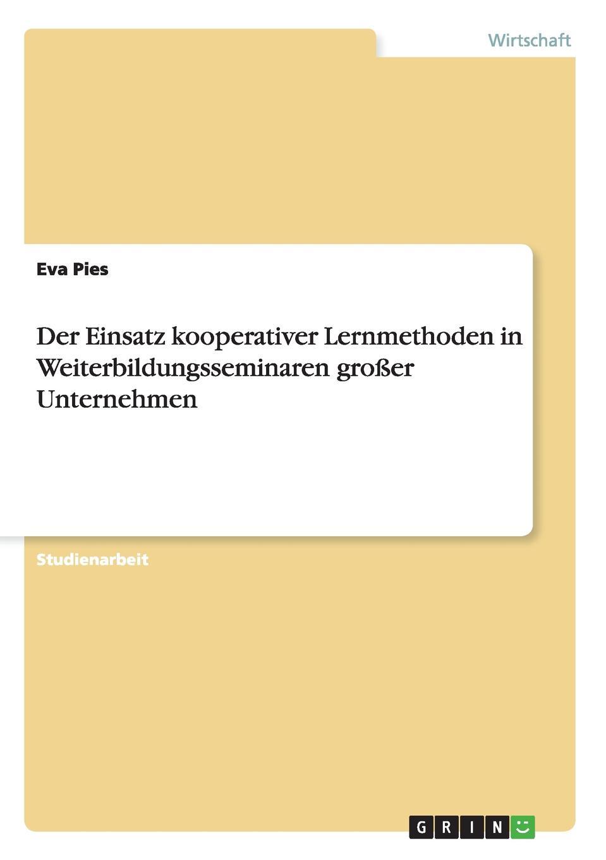 Der Einsatz kooperativer Lernmethoden in Weiterbildungsseminaren grosser Unternehmen Studienarbeit aus dem Jahr 2011 im Fachbereich BWL Personal...