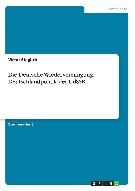 Victor Steglich Die Deutsche Wiedervereinigung. Deutschlandpolitik der UdSSR edgar a wenzel der neue deutsche poproman von der wiedervereinigung bis zur jahrtausendwende